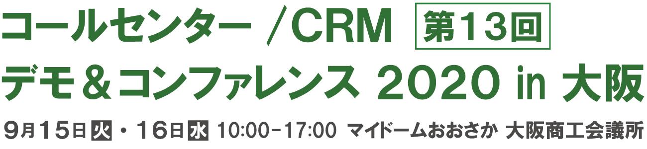 第13回 コールセンター/CRM  デモ&コンファレンス  2020 in 大阪 2020年9月15日-16日  10:00-17:00  マイドームおおさか、大阪商工会議所