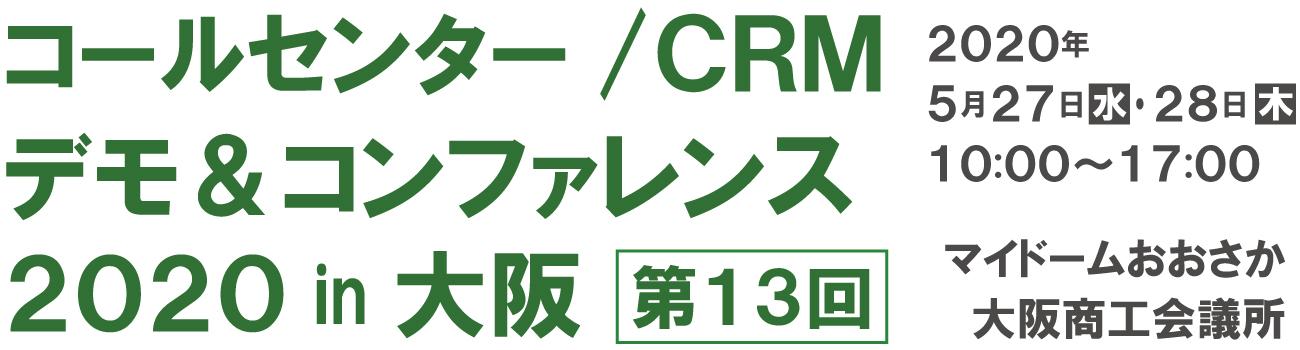 第13回 コールセンター/CRM  デモ&コンファレンス  2020 in 大阪 2020年5月27日-28日  10:00-17:00  マイドームおおさか、大阪商工会議所