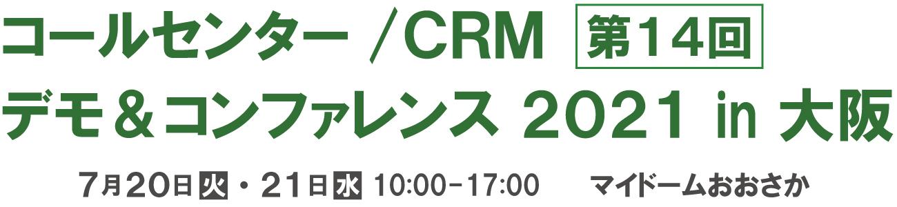 コールセンター/CRM  デモ&コンファレンス  2021 in 大阪(第14回) 2021年7月21日-22日 10:00-17:00  マイドームおおさか